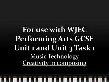 For use with WJEC Performing Arts GCSE Unit 1 and Unit 3 Task 1 Music Technology Creativity in composing.