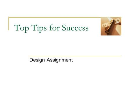 Top Tips for Success Design Assignment. Top Tips Get the maximum credit for your ideas. Use a range of drawing techniques and annotations to fully explain.