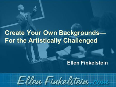 Create Your Own Backgrounds— For the Artistically Challenged Ellen Finkelstein.