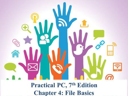 Practical PC, 7 th Edition Chapter 4: File Basics.