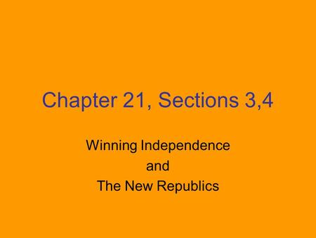 Chapter 21, Sections 3,4 Winning Independence and The New Republics.