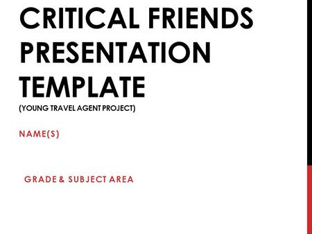 CRITICAL FRIENDS PRESENTATION TEMPLATE (YOUNG TRAVEL AGENT PROJECT) NAME(S) GRADE & SUBJECT AREA.