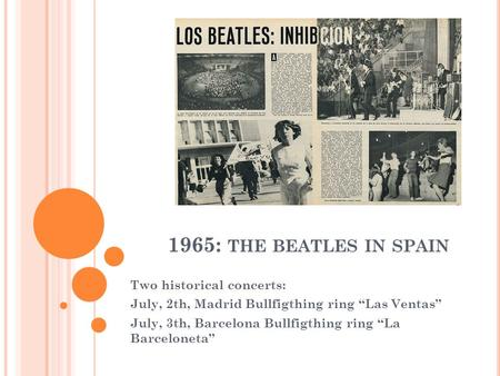 "1965: THE BEATLES IN SPAIN Two historical concerts: July, 2th, Madrid Bullfigthing ring ""Las Ventas"" July, 3th, Barcelona Bullfigthing ring ""La Barceloneta"""