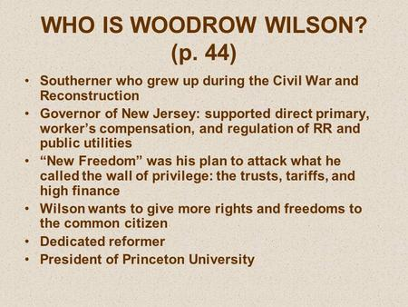 WHO IS WOODROW WILSON? (p. 44) Southerner who grew up during the Civil War and Reconstruction Governor of New Jersey: supported direct primary, worker's.