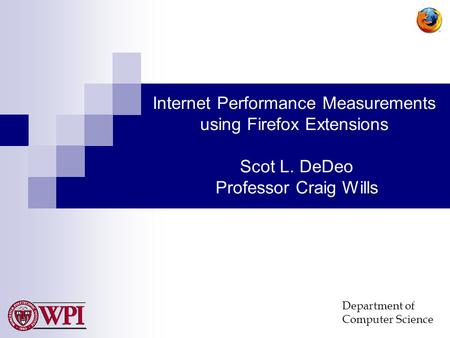 Department of Computer Science Internet Performance Measurements using Firefox Extensions Scot L. DeDeo Professor Craig Wills.