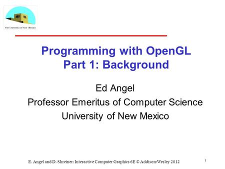 1 E. Angel and D. Shreiner: Interactive Computer Graphics 6E © Addison-Wesley 2012 Programming with OpenGL Part 1: Background Ed Angel Professor Emeritus.