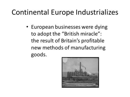 "Continental Europe Industrializes European businesses were dying to adopt the ""British miracle"": the result of Britain's profitable new methods of manufacturing."