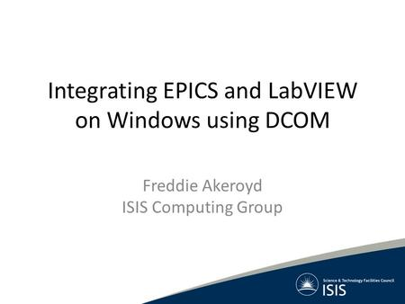Integrating EPICS and LabVIEW on Windows using DCOM Freddie Akeroyd ISIS Computing Group.