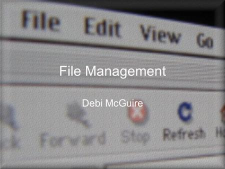 File Management Debi McGuire. What Is a File? Collection of data Data can be text, graphic, numbers.exe file is executable (program) File properties –Type.
