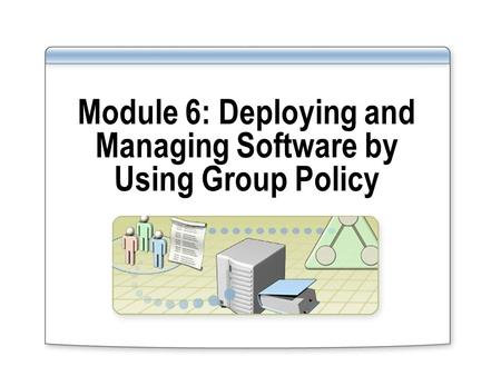 Module 6: Deploying and Managing Software by Using Group Policy.
