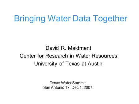 Bringing Water Data Together David R. Maidment Center for Research in Water Resources University of Texas at Austin Texas Water Summit San Antonio Tx,