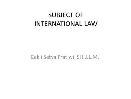 SUBJECT OF INTERNATIONAL LAW Cekli Setya Pratiwi, SH.,LL.M.