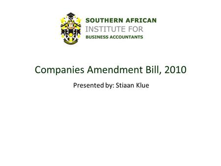 Companies Amendment Bill, 2010 Presented by: Stiaan Klue.