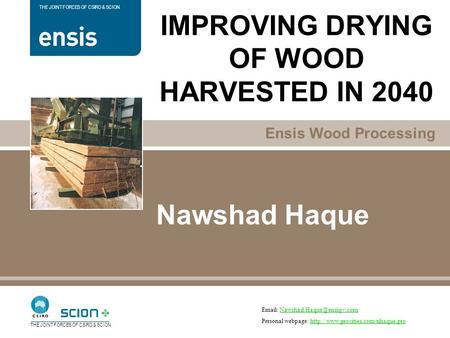 Ensis Wood Processing THE JOINT FORCES OF CSIRO & SCION Nawshad Haque IMPROVING DRYING OF WOOD HARVESTED IN 2040