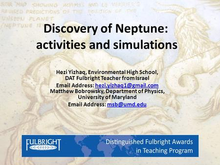 Discovery of Neptune: activities and simulations Hezi Yizhaq, Environmental High School, DAT Fulbright Teacher from Israel  Address: