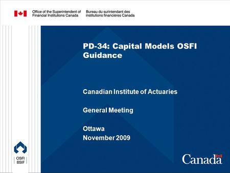 PD-34: Capital Models OSFI Guidance Canadian Institute of Actuaries General Meeting Ottawa November 2009.