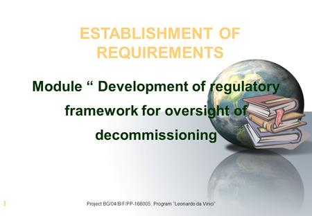 "1 ESTABLISHMENT OF REQUIREMENTS Module "" Development of regulatory framework for oversight of decommissioning Project BG/04/B/F/PP-166005, Program ""Leonardo."