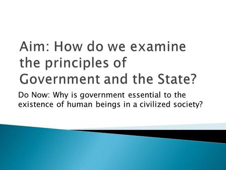 Do Now: Why is government essential to the existence of human beings in a civilized society?