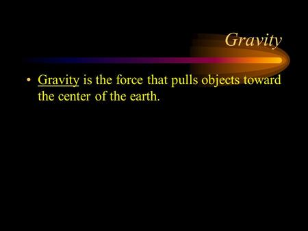 Gravity Gravity is the force that pulls objects toward the center of the earth.
