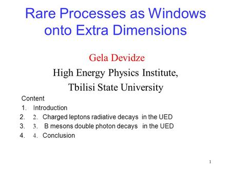 1 Rare Processes as Windows onto Extra Dimensions Gela Devidze High Energy Physics Institute, Tbilisi State University Content 1. Introduction 2. 2. Charged.
