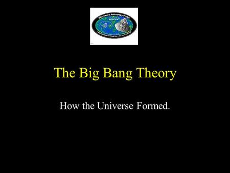 The Big Bang Theory How the Universe Formed. Cosmology The study of the nature and evolution of the universe. Not the study of Bill Cosby Not the study.