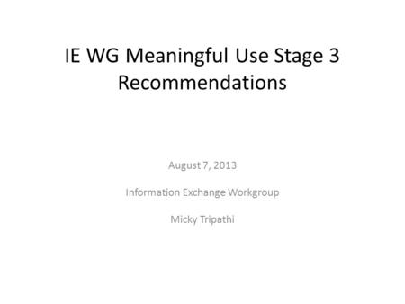 IE WG Meaningful Use Stage 3 Recommendations August 7, 2013 Information Exchange Workgroup Micky Tripathi.