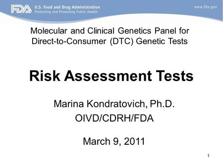 1 Risk Assessment Tests Marina Kondratovich, Ph.D. OIVD/CDRH/FDA March 9, 2011 Molecular and Clinical Genetics Panel for Direct-to-Consumer (DTC) Genetic.