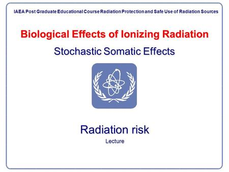 Biological Effects of Ionizing Radiation Stochastic Somatic Effects Radiation risk Lecture IAEA Post Graduate Educational Course Radiation Protection and.