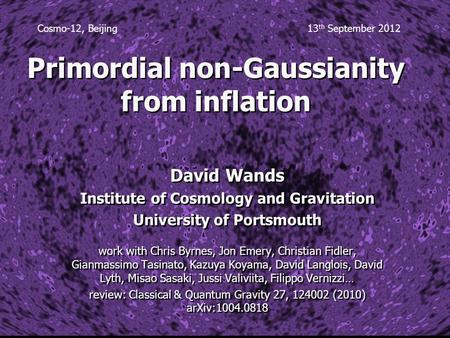Primordial non-Gaussianity from inflation David Wands Institute of Cosmology and Gravitation University of Portsmouth work with Chris Byrnes, Jon Emery,