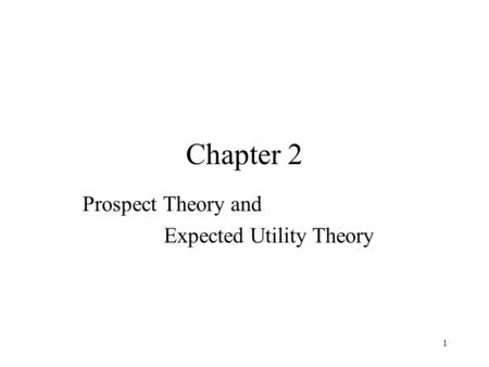 1 Chapter 2 Prospect Theory and Expected Utility Theory.
