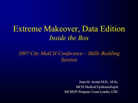 Extreme Makeover, Data Edition Inside the Box 2007 City MatCH Conference – Skills Building Session Juan M. Acuña M.D., M.Sc. MCH Medical Epidemiologist.