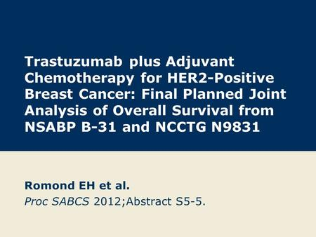 Trastuzumab plus Adjuvant Chemotherapy for HER2-Positive Breast Cancer: Final Planned Joint Analysis of Overall Survival from NSABP B-31 and NCCTG N9831.