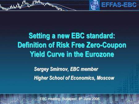 EBC meeting, Budapest, 8 th June 2006 EFFAS-EBC Setting a new EBC standard: Definition of Risk Free Zero-Coupon Yield Curve in the Eurozone Sergey Smirnov,