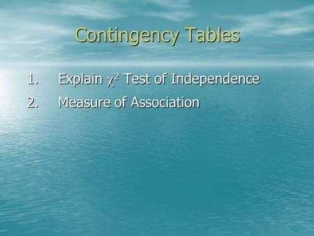 Contingency Tables 1.Explain  2 Test of Independence 2.Measure of Association.