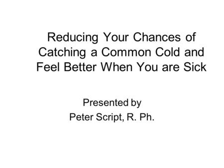 Reducing Your Chances of Catching a Common Cold and Feel Better When You are Sick Presented by Peter Script, R. Ph.