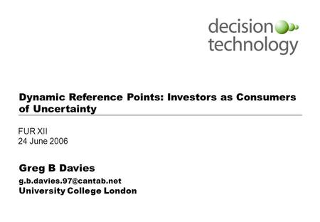Notes: Use this cover page for internal presentations Dynamic Reference Points: Investors as Consumers of Uncertainty Greg B Davies