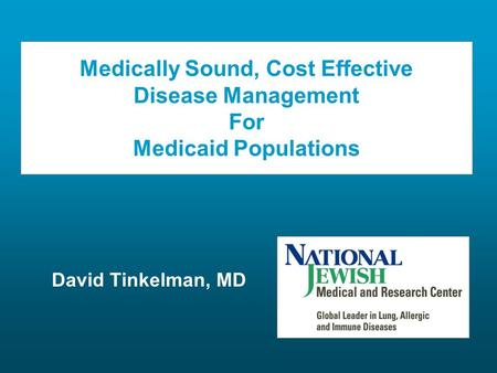Medically Sound, Cost Effective Disease Management For Medicaid Populations David Tinkelman, MD.