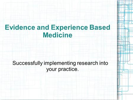 Evidence and Experience Based Medicine Successfully implementing research into your practice.