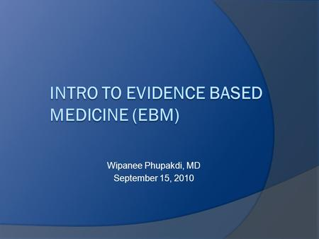 Wipanee Phupakdi, MD September 15, 2010. Overview  Define EBM  Learn steps in EBM process  Identify parts of a well-built clinical question  Discuss.