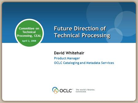 David Whitehair Product Manager OCLC Cataloging and Metadata Services Future Direction of Technical Processing Committee on Technical Processing, CEAL.