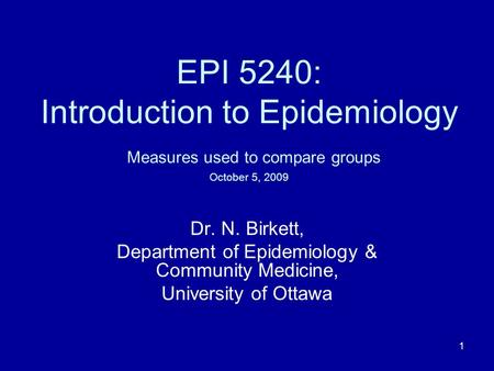 1 EPI 5240: Introduction to Epidemiology Measures used to compare groups October 5, 2009 Dr. N. Birkett, Department of Epidemiology & Community Medicine,