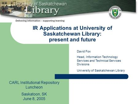 IR Applications at University of Saskatchewan Library: present and future CARL Institutional Repository Luncheon Saskatoon, SK June 8, 2005 David Fox Head,