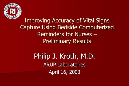Improving Accuracy of Vital Signs Capture Using Bedside Computerized Reminders for Nurses – Preliminary Results Philip J. Kroth, M.D. ARUP Laboratories.