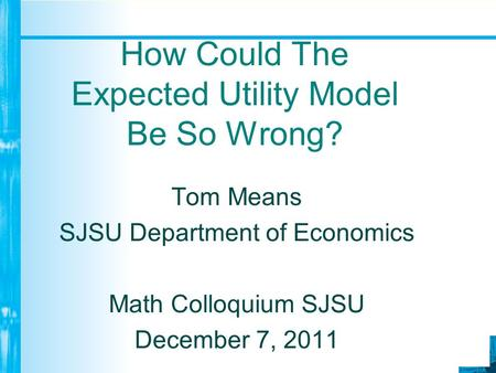 How Could The Expected Utility Model Be So Wrong? Tom Means SJSU Department of Economics Math Colloquium SJSU December 7, 2011.