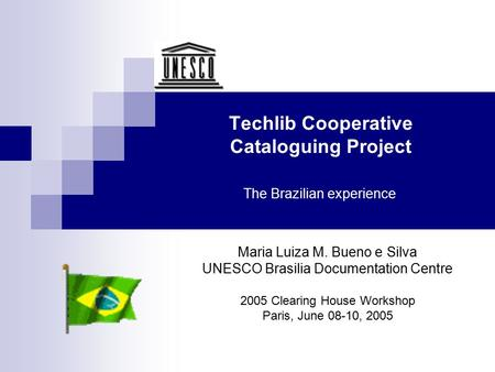 Techlib Cooperative Cataloguing Project The Brazilian experience Maria Luiza M. Bueno e Silva UNESCO Brasilia Documentation Centre 2005 Clearing House.