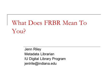What Does FRBR Mean To You? Jenn Riley Metadata Librarian IU Digital Library Program