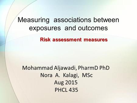 Mohammad Aljawadi, PharmD PhD Nora A. Kalagi, MSc Aug 2015 PHCL 435 Measuring associations between exposures and outcomes Risk assessment measures.