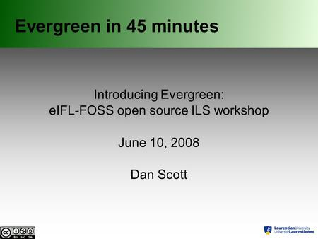 Evergreen in 45 minutes Introducing Evergreen: eIFL-FOSS open source ILS workshop June 10, 2008 Dan Scott.