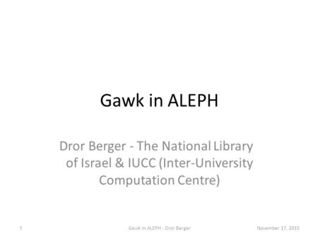 Gawk in ALEPH Dror Berger - The National Library of Israel & IUCC (Inter-University Computation Centre) November 17, 20151Gawk in ALEPH - Dror Berger.