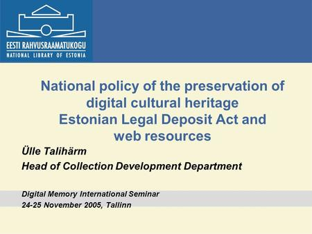 National policy of the preservation of digital cultural heritage Estonian Legal Deposit Act and web resources Ülle Talihärm Head of Collection Development.